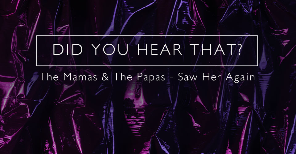 Did You Hear That? Mamas & Papas - I Saw Her Again