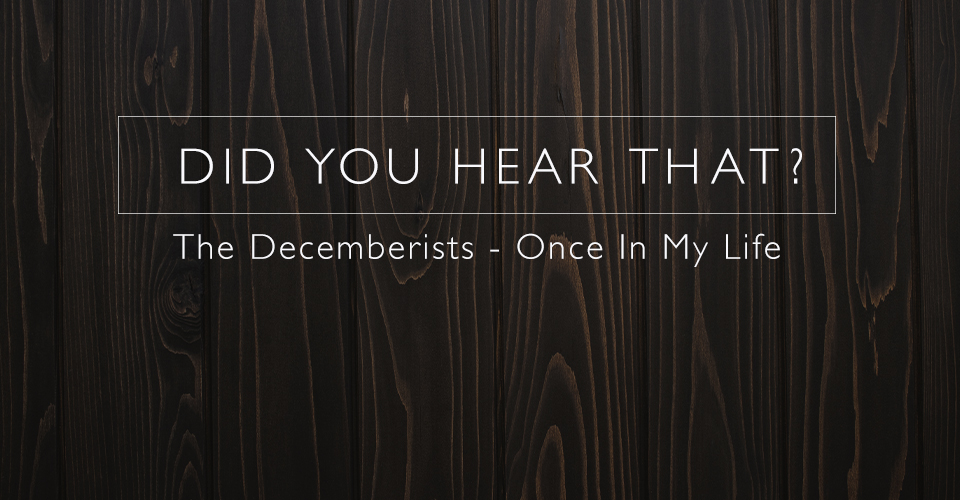 Did You Hear That? Decemberists - Once In My Life