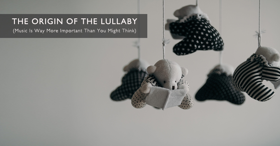 The Origin of the Lullaby - Possibly the Origin of Music?